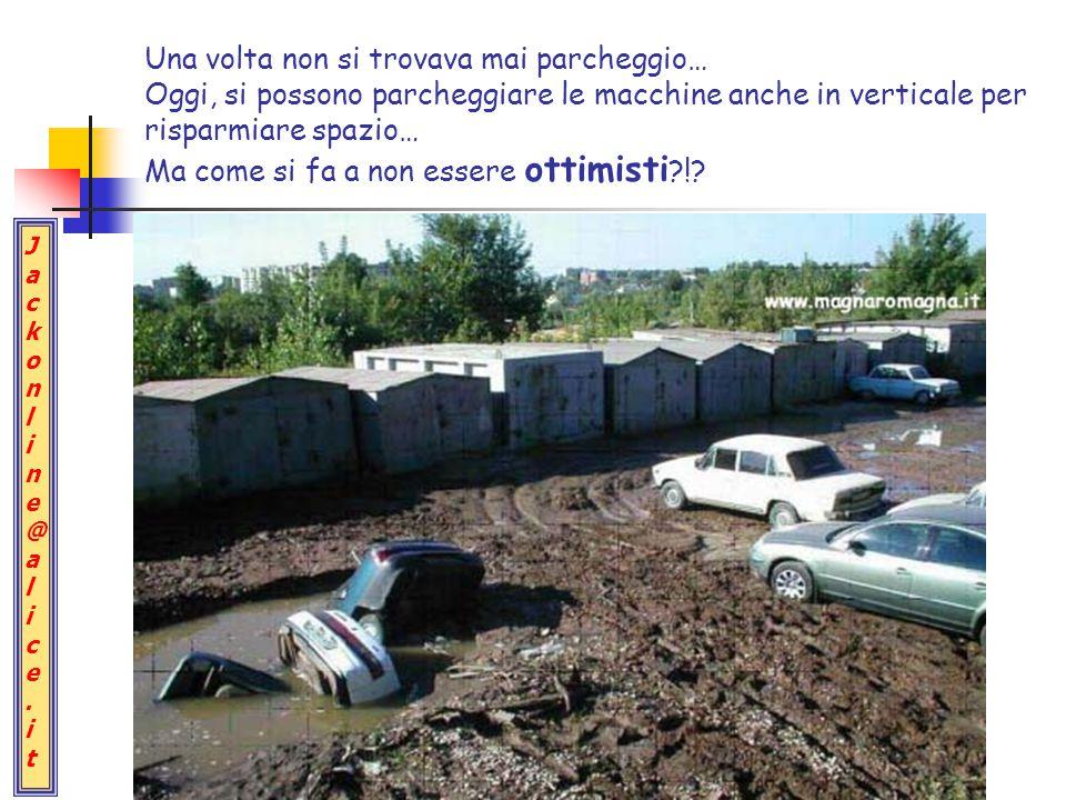 Jackonline@alice.itJackonline@alice.it Una volta non si trovava mai parcheggio… Oggi, si possono parcheggiare le macchine anche in verticale per risparmiare spazio… Ma come si fa a non essere ottimisti ?!?