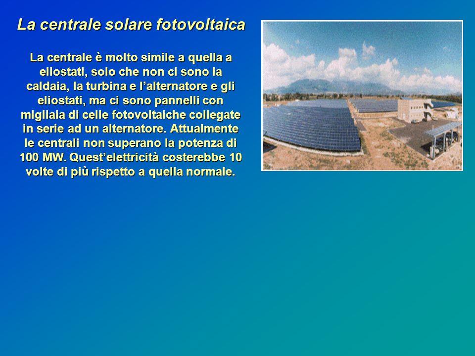 La centrale solare fotovoltaica La centrale è molto simile a quella a eliostati, solo che non ci sono la caldaia, la turbina e l'alternatore e gli eliostati, ma ci sono pannelli con migliaia di celle fotovoltaiche collegate in serie ad un alternatore.