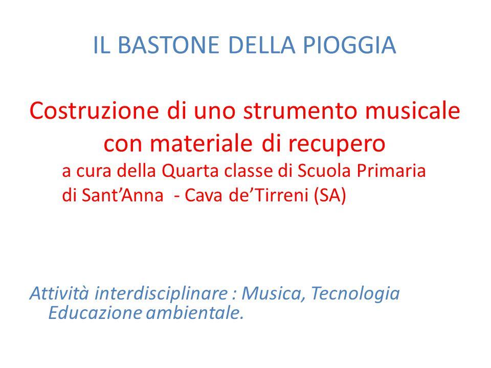 IL BASTONE DELLA PIOGGIA Costruzione di uno strumento musicale con materiale di recupero a cura della Quarta classe di Scuola Primaria di Sant'Anna -