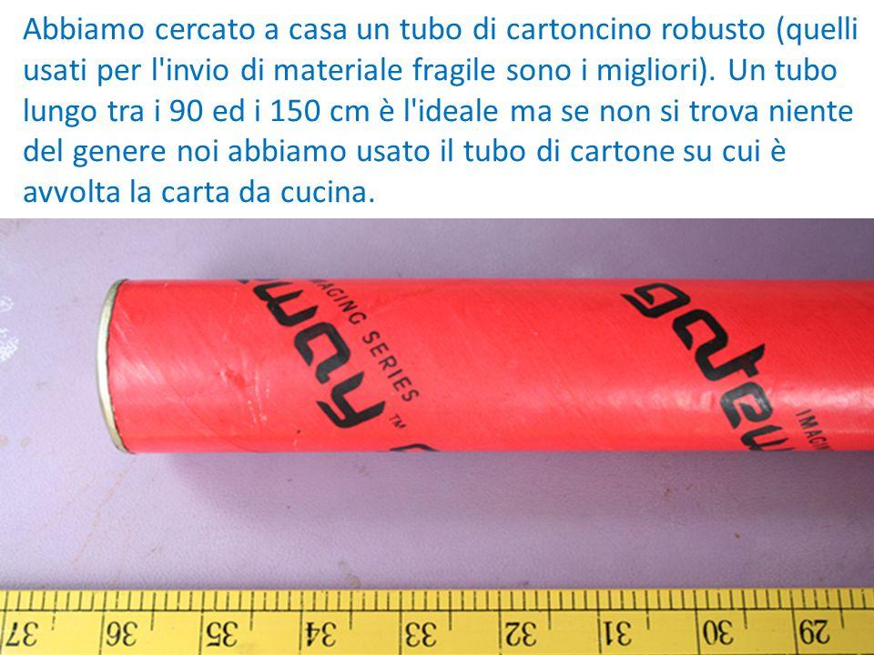 Abbiamo cercato a casa un tubo di cartoncino robusto (quelli usati per l'invio di materiale fragile sono i migliori). Un tubo lungo tra i 90 ed i 150