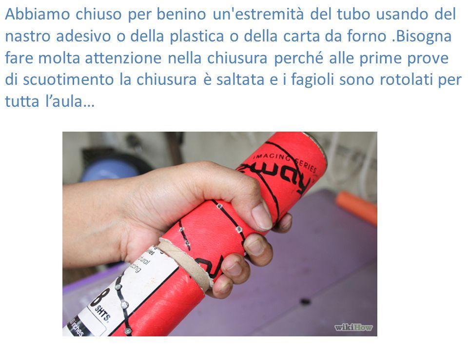 Abbiamo chiuso per benino un'estremità del tubo usando del nastro adesivo o della plastica o della carta da forno.Bisogna fare molta attenzione nella