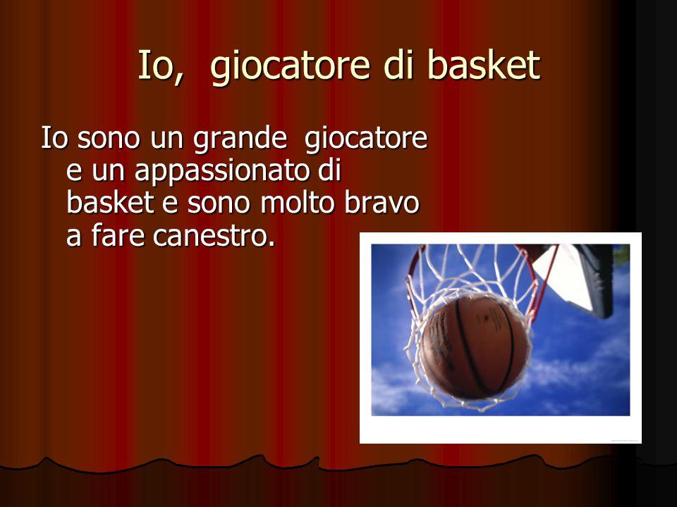 Io, giocatore di basket Io sono un grande giocatore e un appassionato di basket e sono molto bravo a fare canestro.