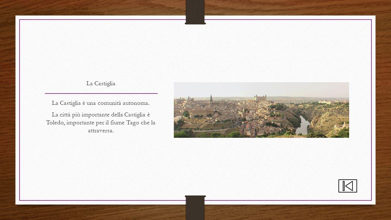 La Castiglia La Castiglia è una comunità autonoma. La città più importante della Castiglia è Toledo, importante per il fiume Tago che la attraversa.