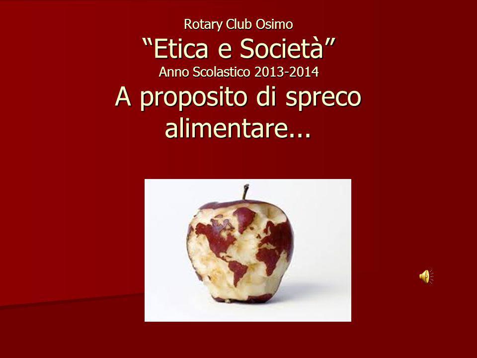 """Rotary Club Osimo """"Etica e Società"""" Anno Scolastico 2013-2014 A proposito di spreco alimentare..."""