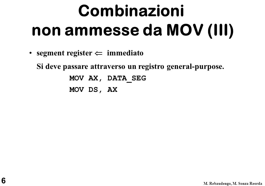6 M. Rebaudengo, M. Sonza Reorda segment register  immediato Si deve passare attraverso un registro general-purpose. MOV AX, DATA_SEG MOV DS, AX C