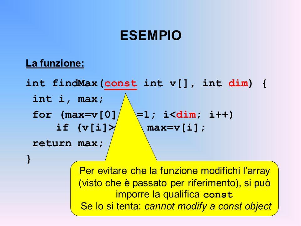 ESEMPIO La funzione: int findMax(const int v[], int dim) { int i, max; for (max=v[0], i=1; i max) max=v[i]; return max; } Per evitare che la funzione modifichi l'array (visto che è passato per riferimento), si può imporre la qualifica const Se lo si tenta: cannot modify a const object