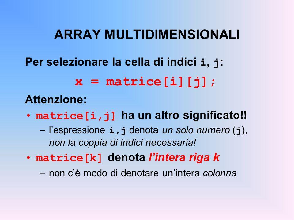 ARRAY MULTIDIMENSIONALI Per selezionare la cella di indici i, j : x = matrice[i][j]; Attenzione: matrice[i,j] ha un altro significato!.