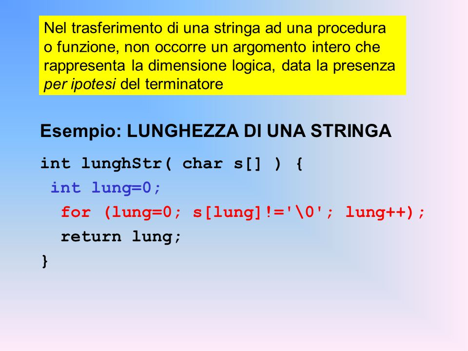 Nel trasferimento di una stringa ad una procedura o funzione, non occorre un argomento intero che rappresenta la dimensione logica, data la presenza per ipotesi del terminatore Esempio: LUNGHEZZA DI UNA STRINGA int lunghStr( char s[] ) { int lung=0; for (lung=0; s[lung]!= \0 ; lung++); return lung; }