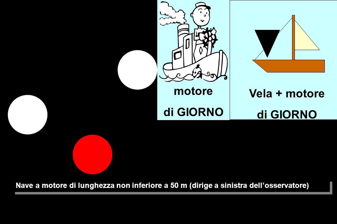 Nave a motore di lunghezza non inferiore a 50 m (dirige a sinistra dell'osservatore) Vela + motore di GIORNO Vela + motore di GIORNO motore di GIORNO