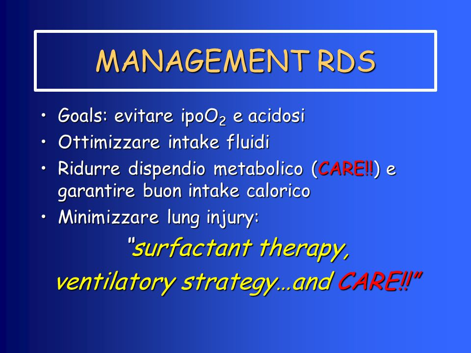 MANAGEMENT RDS Goals: evitare ipoO 2 e acidosiGoals: evitare ipoO 2 e acidosi Ottimizzare intake fluidiOttimizzare intake fluidi Ridurre dispendio metabolico (CARE!!) e garantire buon intake caloricoRidurre dispendio metabolico (CARE!!) e garantire buon intake calorico Minimizzare lung injury:Minimizzare lung injury: surfactant therapy, ventilatory strategy…and CARE!!