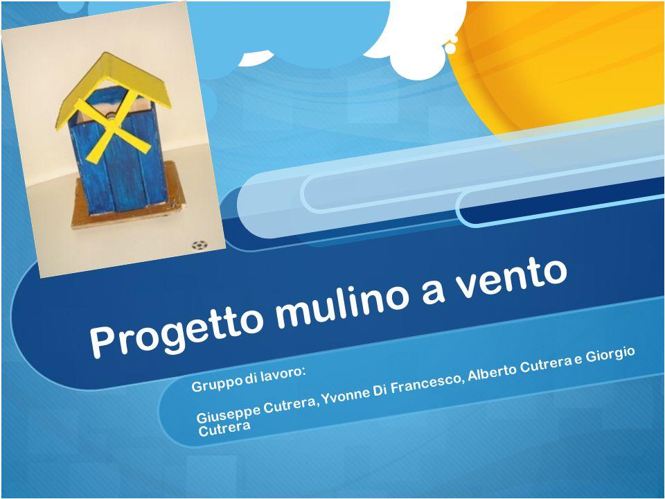 Progetto mulino a vento Gruppo di lavoro: Giuseppe Cutrera, Yvonne Di Francesco, Alberto Cutrera e Giorgio Cutrera