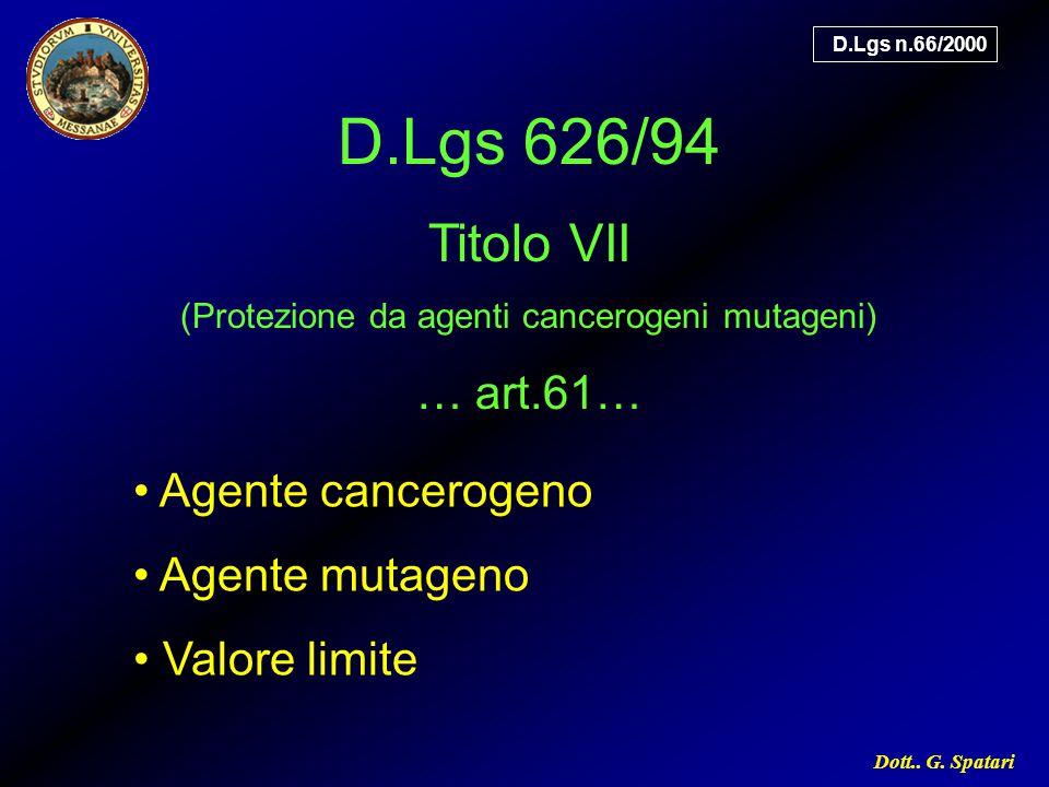 Dott.. G. Spatari Agente cancerogeno Agente mutageno Valore limite D.Lgs n.66/2000 D.Lgs 626/94 Titolo VII (Protezione da agenti cancerogeni mutageni)