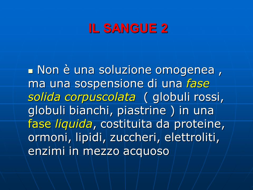 IL SANGUE 2 Non è una soluzione omogenea, ma una sospensione di una fase solida corpuscolata ( globuli rossi, globuli bianchi, piastrine ) in una fase liquida, costituita da proteine, ormoni, lipidi, zuccheri, elettroliti, enzimi in mezzo acquoso Non è una soluzione omogenea, ma una sospensione di una fase solida corpuscolata ( globuli rossi, globuli bianchi, piastrine ) in una fase liquida, costituita da proteine, ormoni, lipidi, zuccheri, elettroliti, enzimi in mezzo acquoso