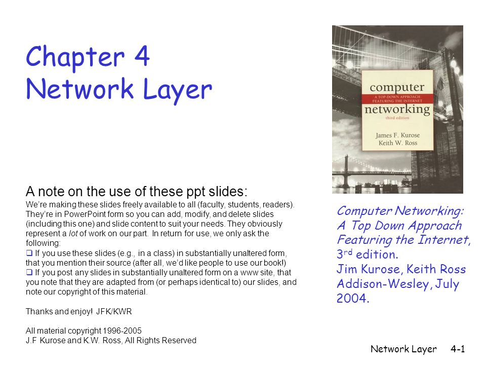 Network Layer4-1 Chapter 4 Network Layer Computer Networking: A Top Down Approach Featuring the Internet, 3 rd edition. Jim Kurose, Keith Ross Addison