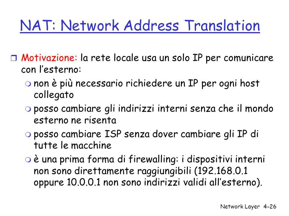 Network Layer4-26 NAT: Network Address Translation r Motivazione: la rete locale usa un solo IP per comunicare con l'esterno: m non è più necessario richiedere un IP per ogni host collegato m posso cambiare gli indirizzi interni senza che il mondo esterno ne risenta m posso cambiare ISP senza dover cambiare gli IP di tutte le macchine m è una prima forma di firewalling: i dispositivi interni non sono direttamente raggiungibili (192.168.0.1 oppure 10.0.0.1 non sono indirizzi validi all'esterno).