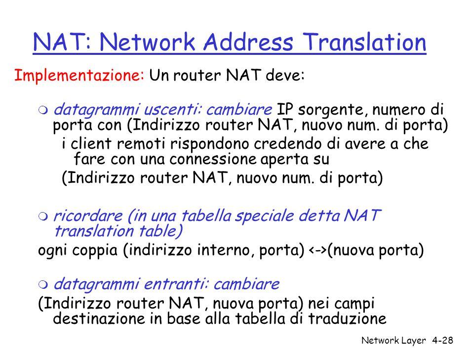 Network Layer4-28 NAT: Network Address Translation Implementazione: Un router NAT deve: m datagrammi uscenti: cambiare IP sorgente, numero di porta con (Indirizzo router NAT, nuovo num.