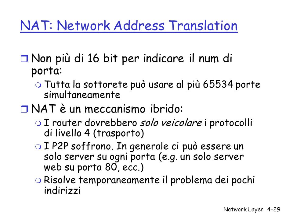 Network Layer4-29 NAT: Network Address Translation r Non più di 16 bit per indicare il num di porta: m Tutta la sottorete può usare al più 65534 porte simultaneamente r NAT è un meccanismo ibrido: m I router dovrebbero solo veicolare i protocolli di livello 4 (trasporto) m I P2P soffrono.
