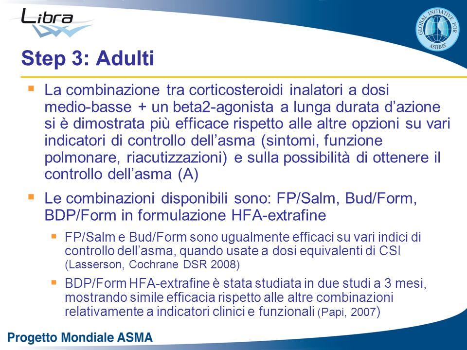 Step 3: Adulti  La combinazione tra corticosteroidi inalatori a dosi medio-basse + un beta2-agonista a lunga durata d'azione si è dimostrata più efficace rispetto alle altre opzioni su vari indicatori di controllo dell'asma (sintomi, funzione polmonare, riacutizzazioni) e sulla possibilità di ottenere il controllo dell'asma (A)  Le combinazioni disponibili sono: FP/Salm, Bud/Form, BDP/Form in formulazione HFA-extrafine  FP/Salm e Bud/Form sono ugualmente efficaci su vari indici di controllo dell'asma, quando usate a dosi equivalenti di CSI (Lasserson, Cochrane DSR 2008)  BDP/Form HFA-extrafine è stata studiata in due studi a 3 mesi, mostrando simile efficacia rispetto alle altre combinazioni relativamente a indicatori clinici e funzionali (Papi, 2007 )