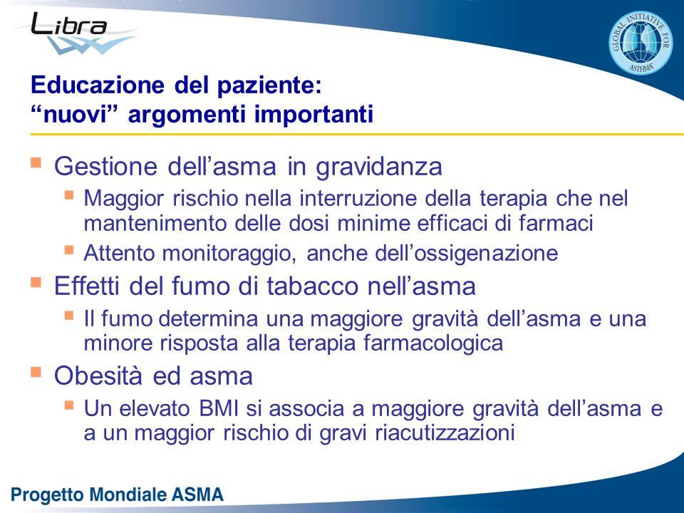 Educazione del paziente: nuovi argomenti importanti  Gestione dell'asma in gravidanza  Maggior rischio nella interruzione della terapia che nel mantenimento delle dosi minime efficaci di farmaci  Attento monitoraggio, anche dell'ossigenazione  Effetti del fumo di tabacco nell'asma  Il fumo determina una maggiore gravità dell'asma e una minore risposta alla terapia farmacologica  Obesità ed asma  Un elevato BMI si associa a maggiore gravità dell'asma e a un maggior rischio di gravi riacutizzazioni