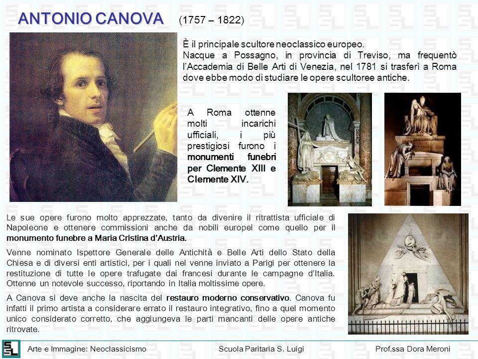 Arte e Immagine: NeoclassicismoScuola Paritaria S. LuigiProf.ssa Dora Meroni ANTONIO CANOVA (1757 – 1822) È il principale scultore neoclassico europeo