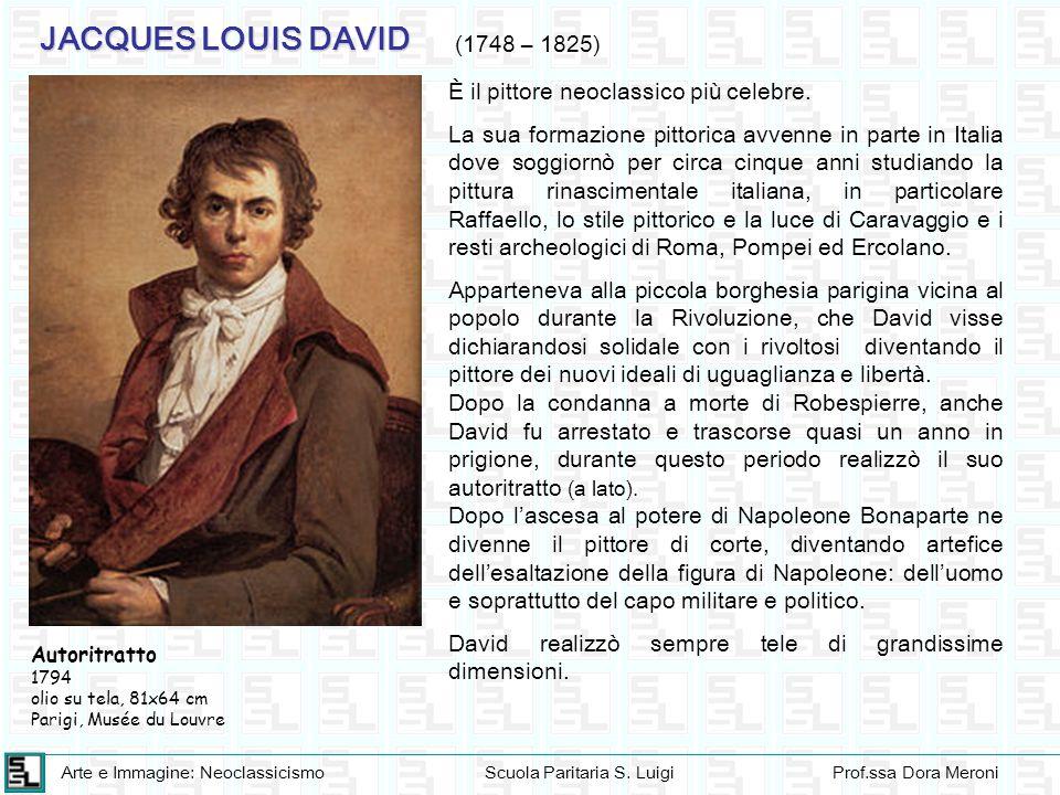 Arte e Immagine: NeoclassicismoScuola Paritaria S. LuigiProf.ssa Dora Meroni JACQUES LOUIS DAVID (1748 – 1825) È il pittore neoclassico più celebre. L