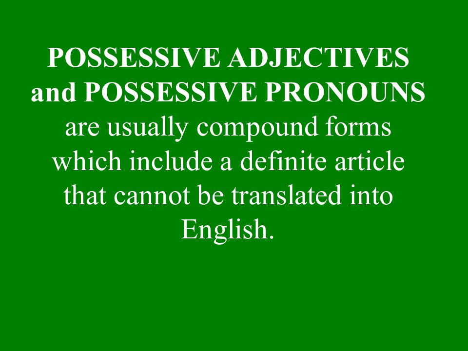 POSSESSIVE ADJECTIVES and POSSESSIVE PRONOUNS are usually compound forms which include a definite article that cannot be translated into English.