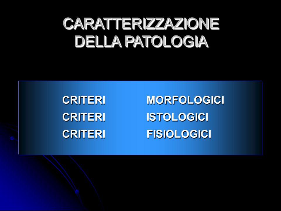 CRITERIMORFOLOGICI CRITERIISTOLOGICI CRITERIFISIOLOGICI CRITERIMORFOLOGICI CRITERIISTOLOGICI CRITERIFISIOLOGICI CARATTERIZZAZIONE DELLA PATOLOGIA CARATTERIZZAZIONE