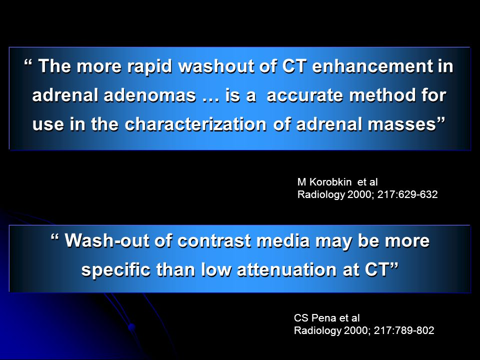 """ The more rapid washout of CT enhancement in adrenal adenomas … is a accurate method for use in the characterization of adrenal masses"" M Korobkin et"