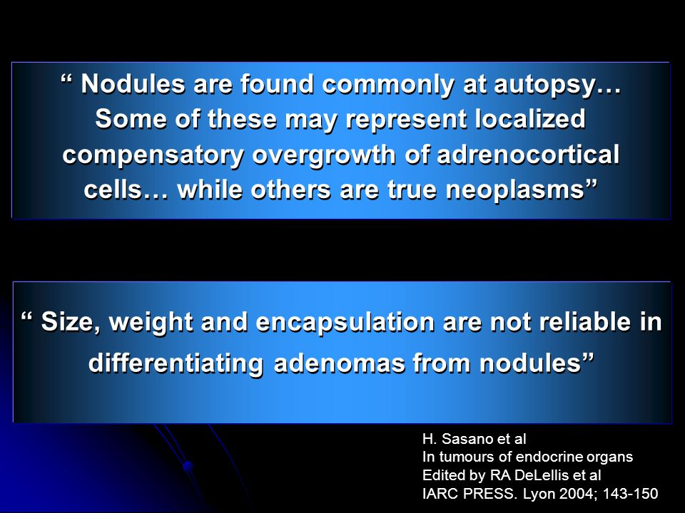 Nodules are found commonly at autopsy… Some of these may represent localized compensatory overgrowth of adrenocortical cells… while others are true neoplasms H.