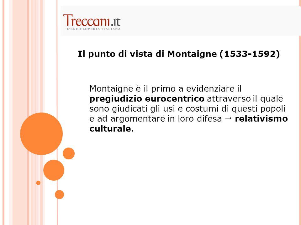 Montaigne è il primo a evidenziare il pregiudizio eurocentrico attraverso il quale sono giudicati gli usi e costumi di questi popoli e ad argomentare