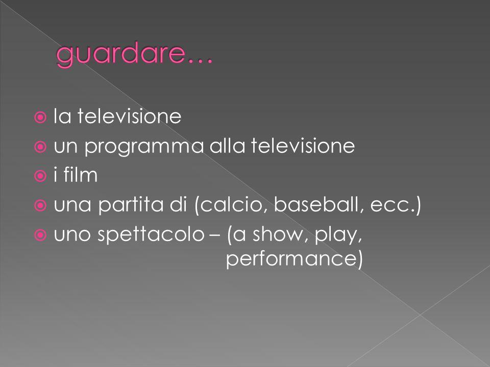  la televisione  un programma alla televisione  i film  una partita di (calcio, baseball, ecc.)  uno spettacolo – (a show, play, performance)