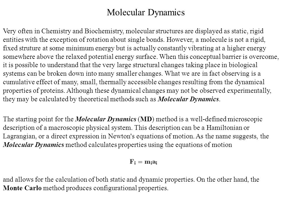 Molecular Dynamics Very often in Chemistry and Biochemistry, molecular structures are displayed as static, rigid entities with the exception of rotati