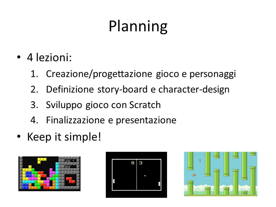 Planning 4 lezioni: 1.Creazione/progettazione gioco e personaggi 2.Definizione story-board e character-design 3.Sviluppo gioco con Scratch 4.Finalizzazione e presentazione Keep it simple!