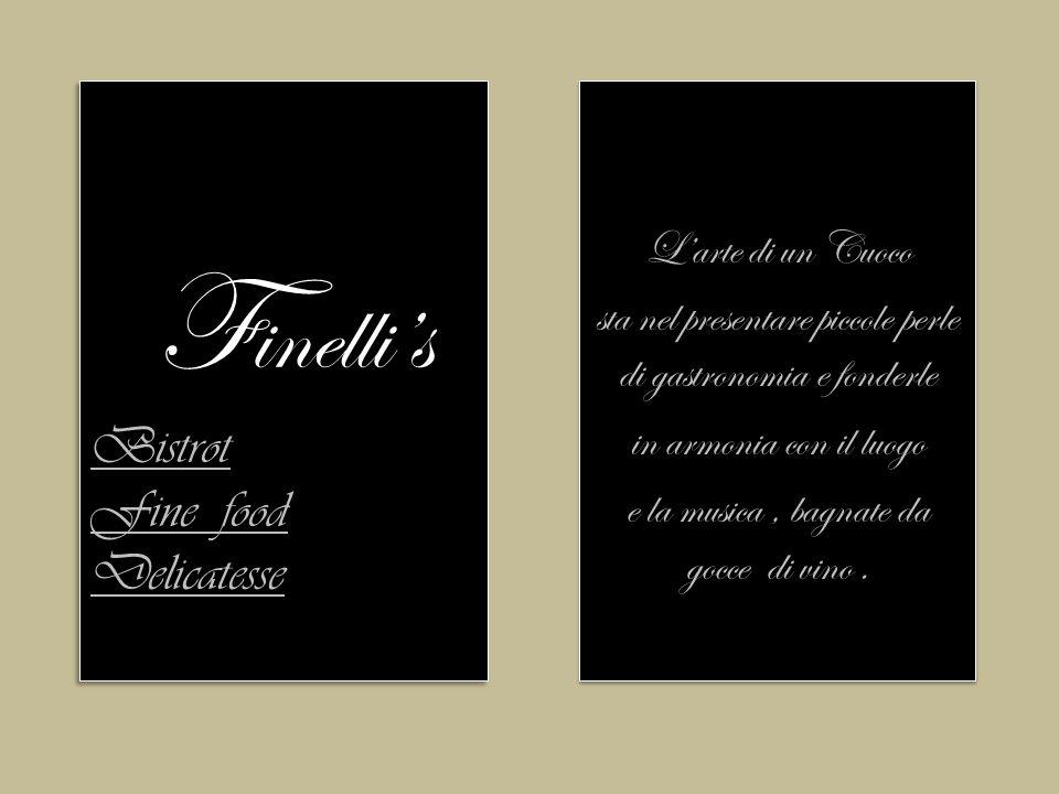Bistrot Fine food Delicatesse F inelli's Bistrot Fine food Delicatesse L'arte di un Cuoco sta nel presentare piccole perle di gastronomia e fonderle in armonia con il luogo e la musica, bagnate da gocce di vino.