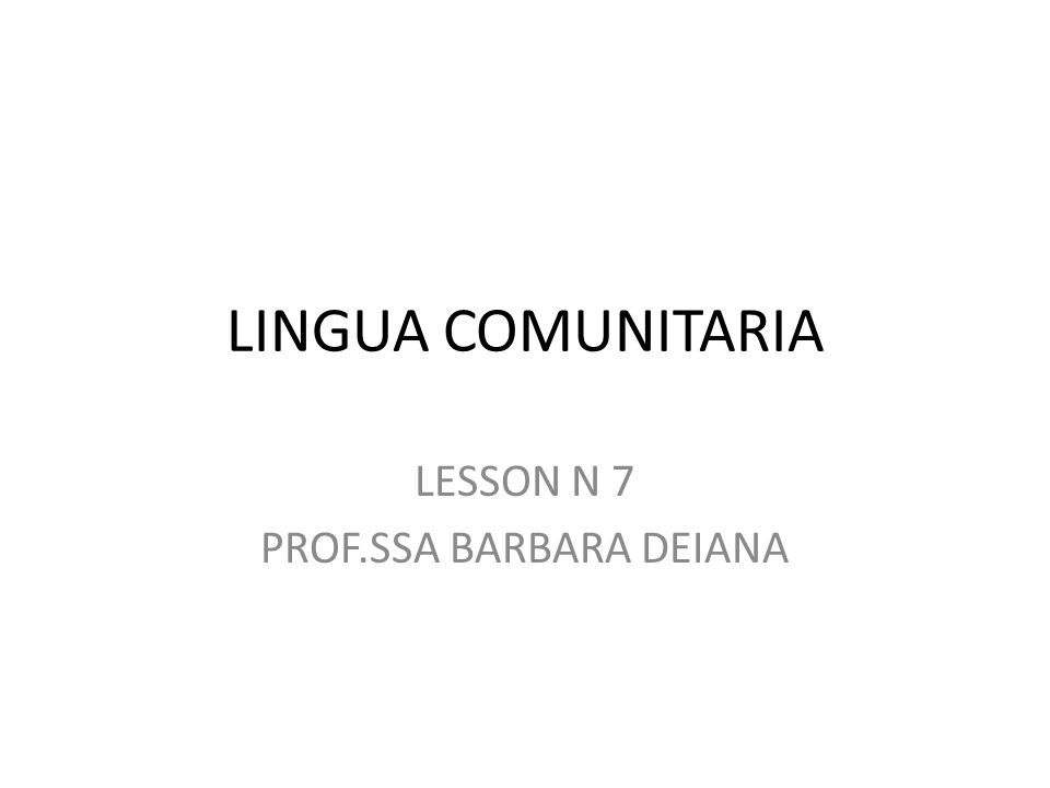 LINGUA COMUNITARIA LESSON N 7 PROF.SSA BARBARA DEIANA