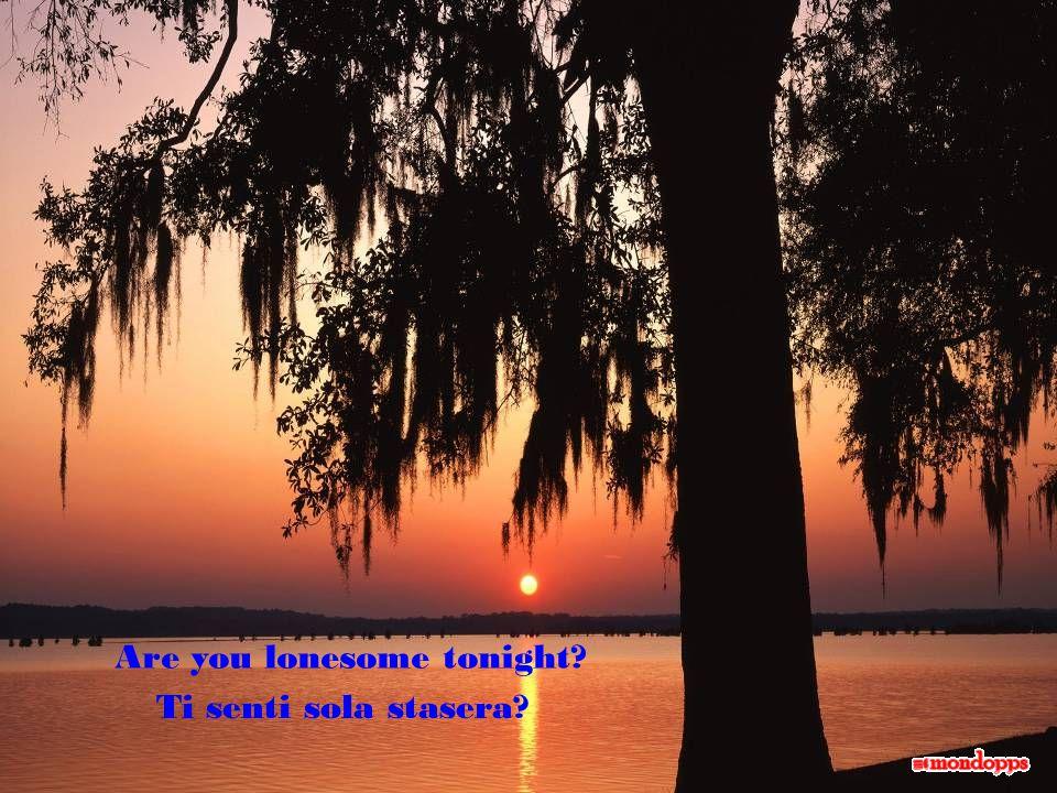 Are you lonesome tonight? Ti senti sola stasera?