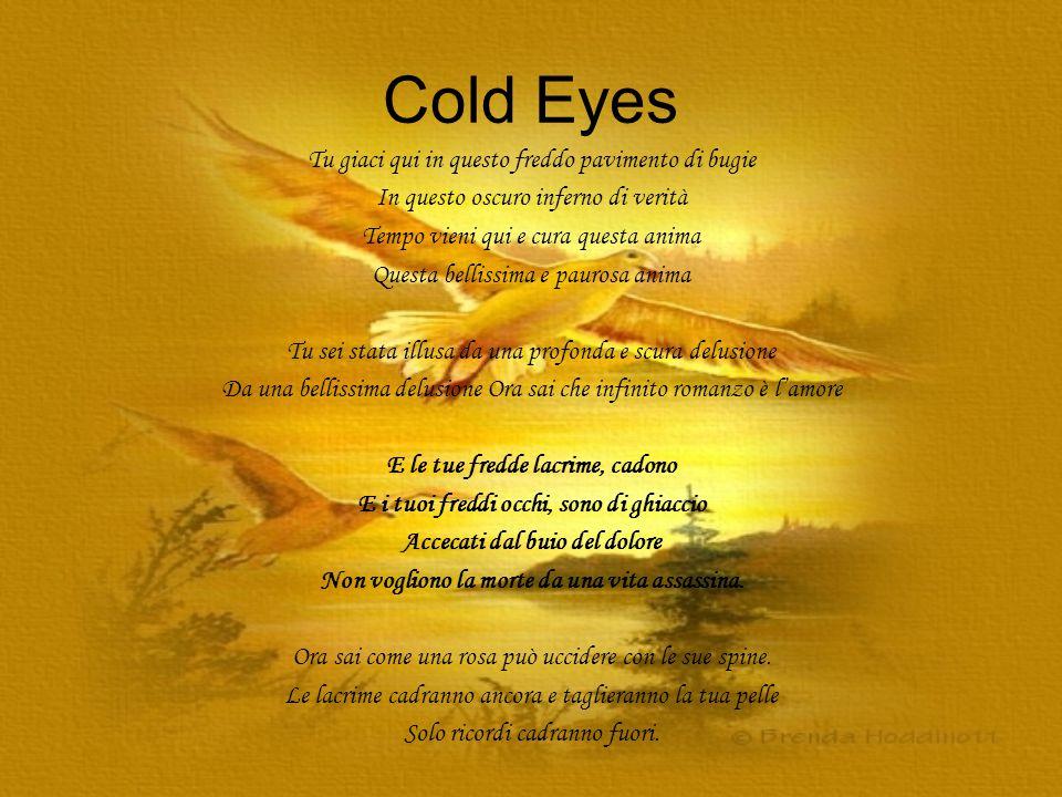 Cold Eyes Tu giaci qui in questo freddo pavimento di bugie In questo oscuro inferno di verità Tempo vieni qui e cura questa anima Questa bellissima e