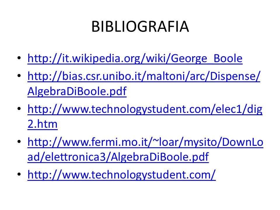 BIBLIOGRAFIA http://it.wikipedia.org/wiki/George_Boole http://bias.csr.unibo.it/maltoni/arc/Dispense/ AlgebraDiBoole.pdf http://bias.csr.unibo.it/malt