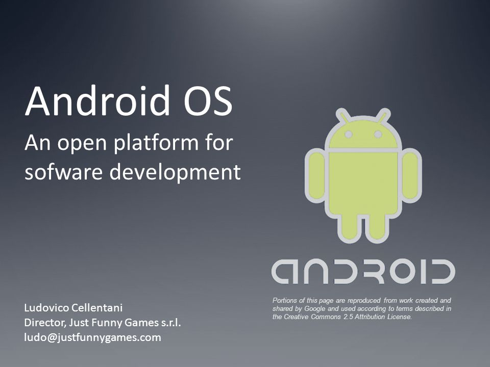 Android OS An open platform for sofware development Ludovico Cellentani Director, Just Funny Games s.r.l. ludo@justfunnygames.com Portions of this pag