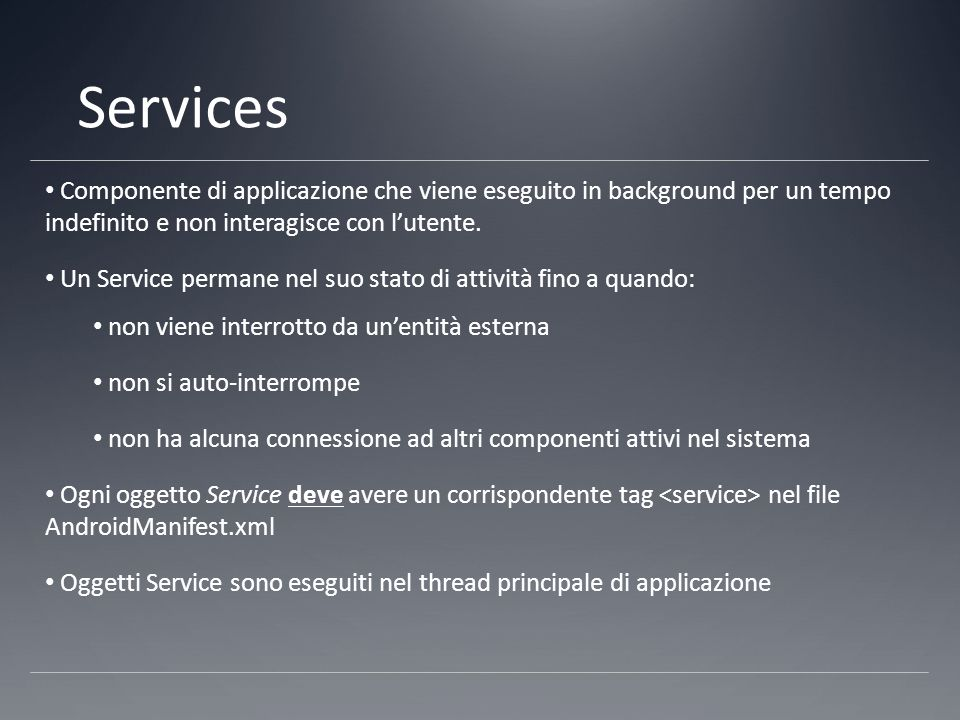Services Componente di applicazione che viene eseguito in background per un tempo indefinito e non interagisce con l'utente.
