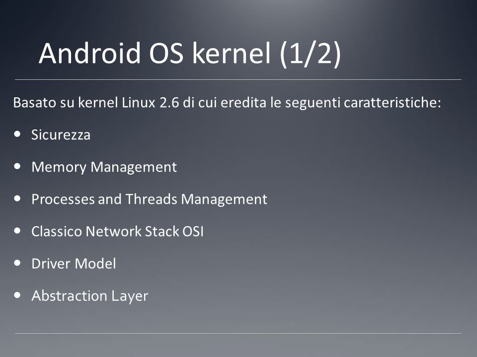 Android OS kernel (2/2) A tutte le features ereditate dal kernel Linux, Android OS kernel aggiunge le seguenti caratteristiche: Alarm support Linux Ashmem driver support (memory file system) Binder mechanism (remote procedure call system) Power Management support Low Memory Killer system (no swap space support) Logger system support
