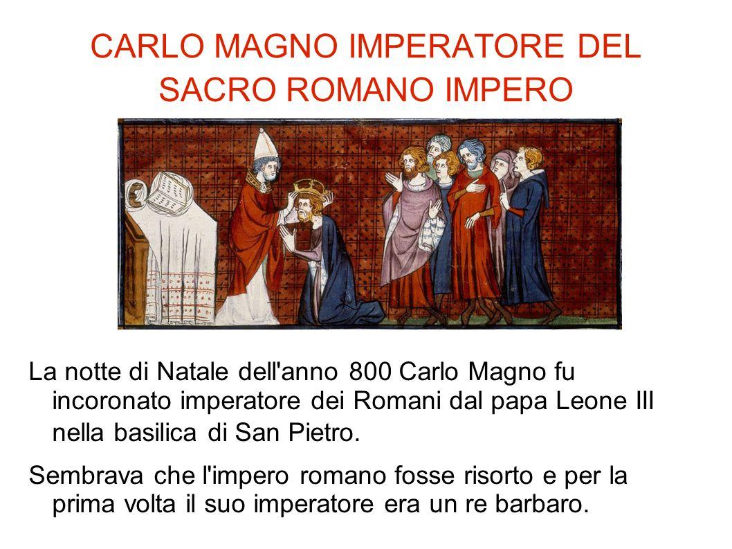 CARLO MAGNO IMPERATORE DEL SACRO ROMANO IMPERO La notte di Natale dell'anno 800 Carlo Magno fu incoronato imperatore dei Romani dal papa Leone III nel