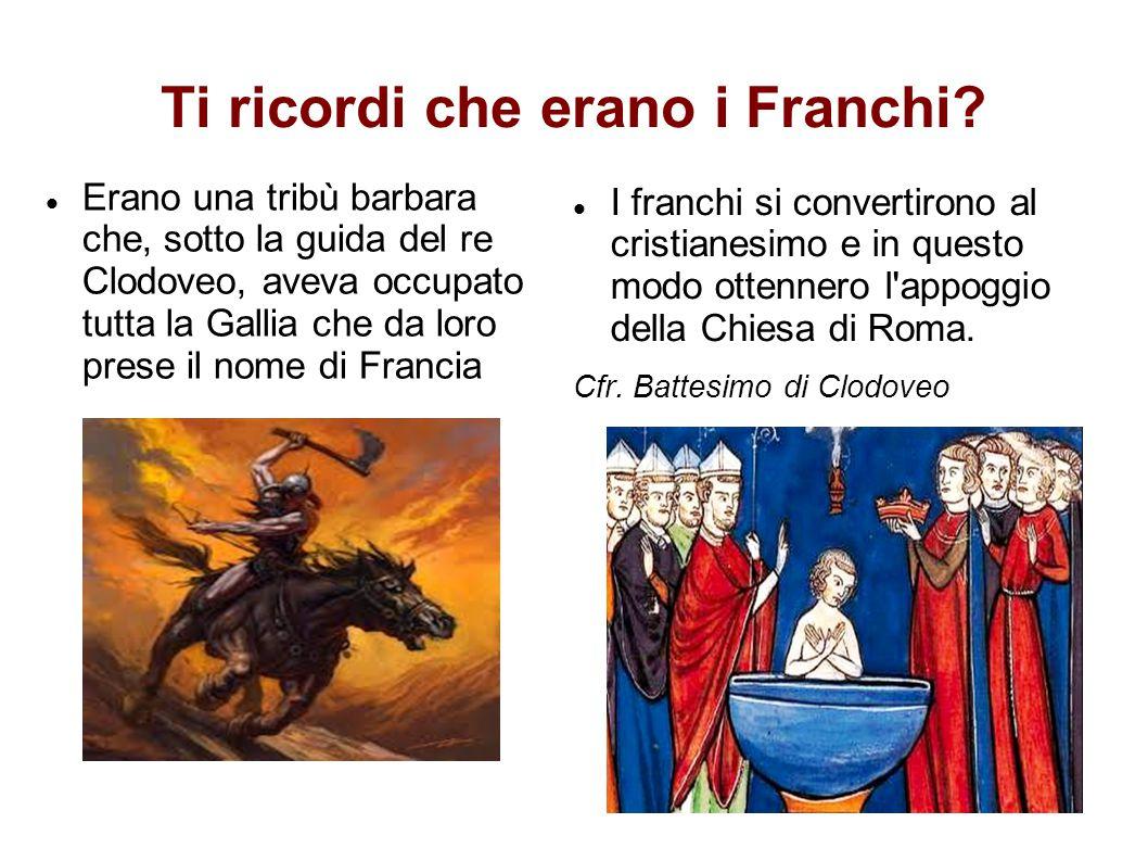 Ti ricordi che erano i Franchi? Erano una tribù barbara che, sotto la guida del re Clodoveo, aveva occupato tutta la Gallia che da loro prese il nome