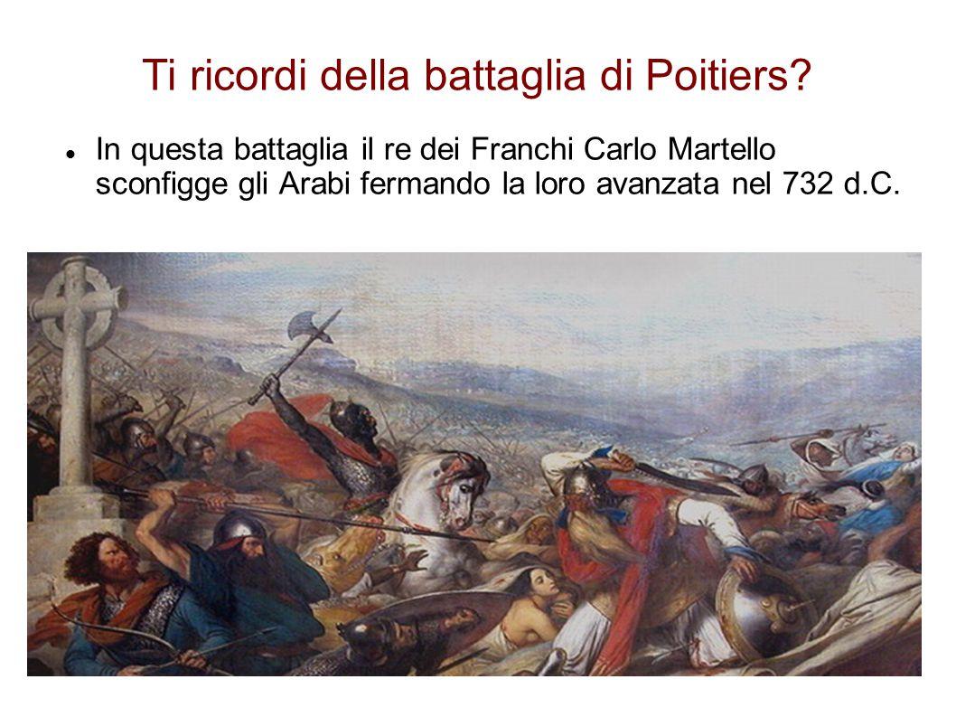 Ti ricordi della battaglia di Poitiers? In questa battaglia il re dei Franchi Carlo Martello sconfigge gli Arabi fermando la loro avanzata nel 732 d.C