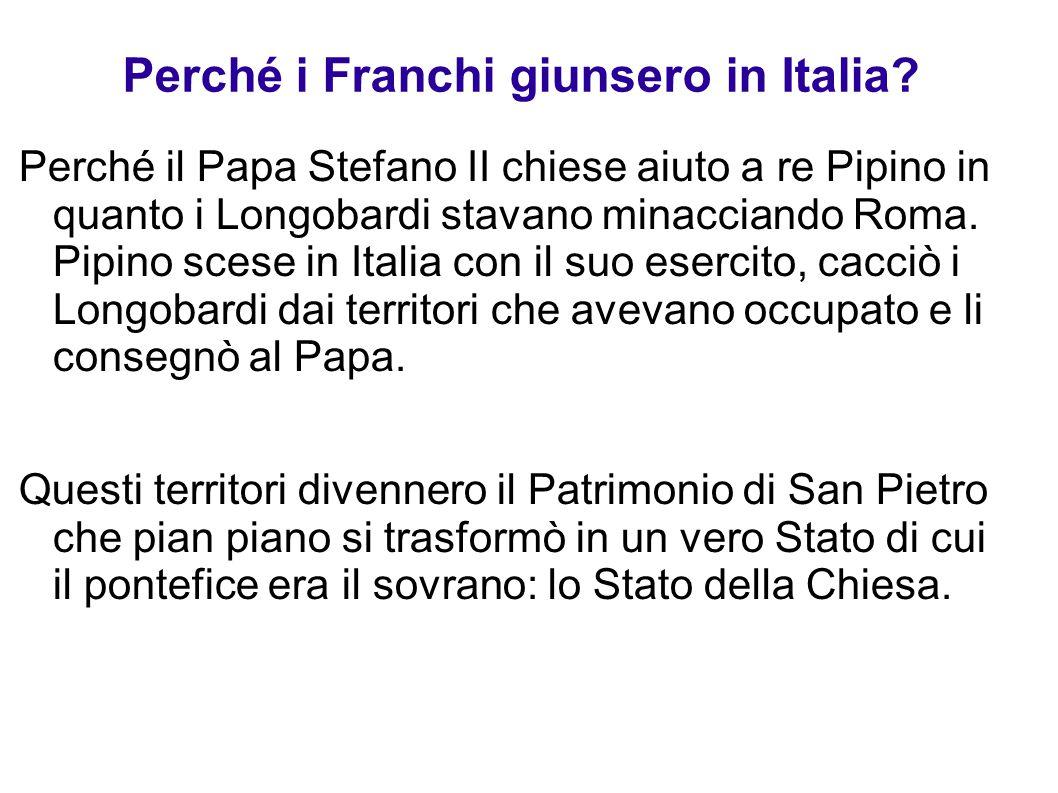 Perché i Franchi giunsero in Italia? Perché il Papa Stefano II chiese aiuto a re Pipino in quanto i Longobardi stavano minacciando Roma. Pipino scese