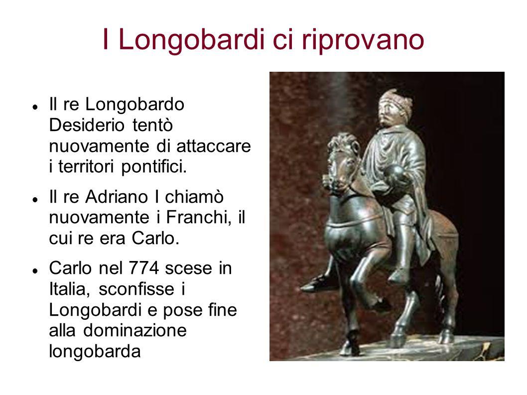 I Longobardi ci riprovano Il re Longobardo Desiderio tentò nuovamente di attaccare i territori pontifici. Il re Adriano I chiamò nuovamente i Franchi,