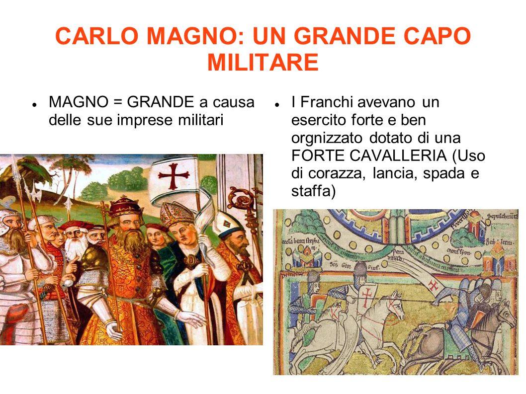 CARLO MAGNO: UN GRANDE CAPO MILITARE MAGNO = GRANDE a causa delle sue imprese militari I Franchi avevano un esercito forte e ben orgnizzato dotato di