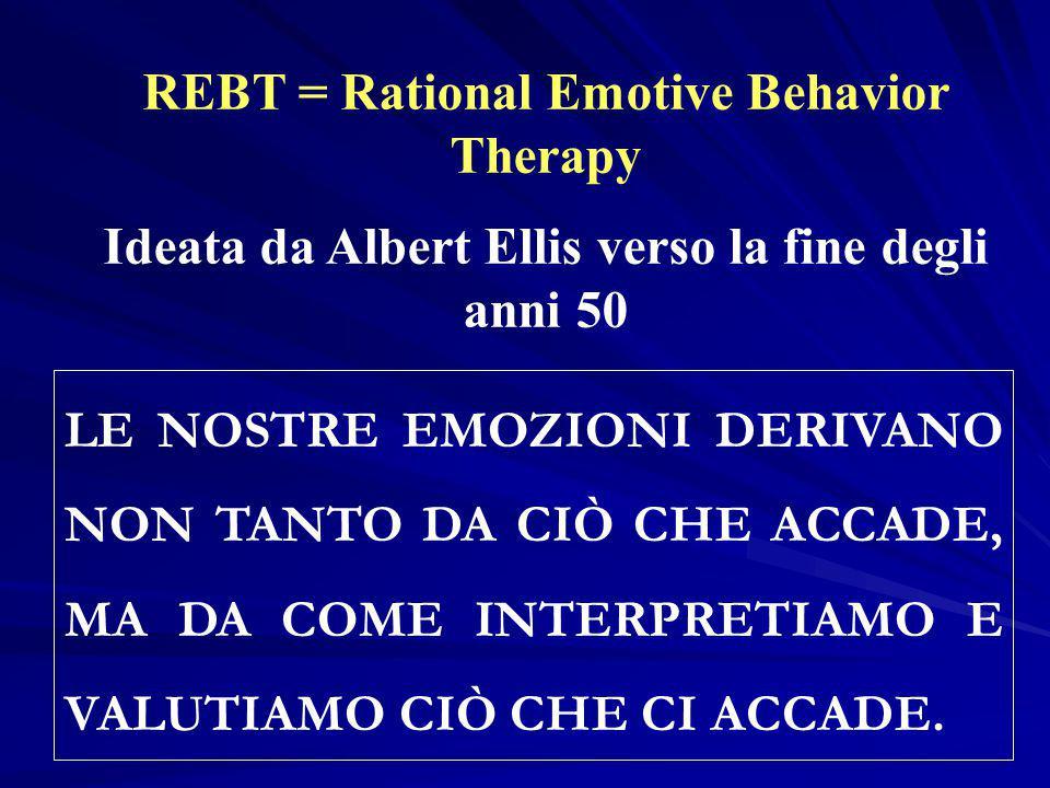 REBT = Rational Emotive Behavior Therapy Ideata da Albert Ellis verso la fine degli anni 50 LE NOSTRE EMOZIONI DERIVANO NON TANTO DA CIÒ CHE ACCADE, M