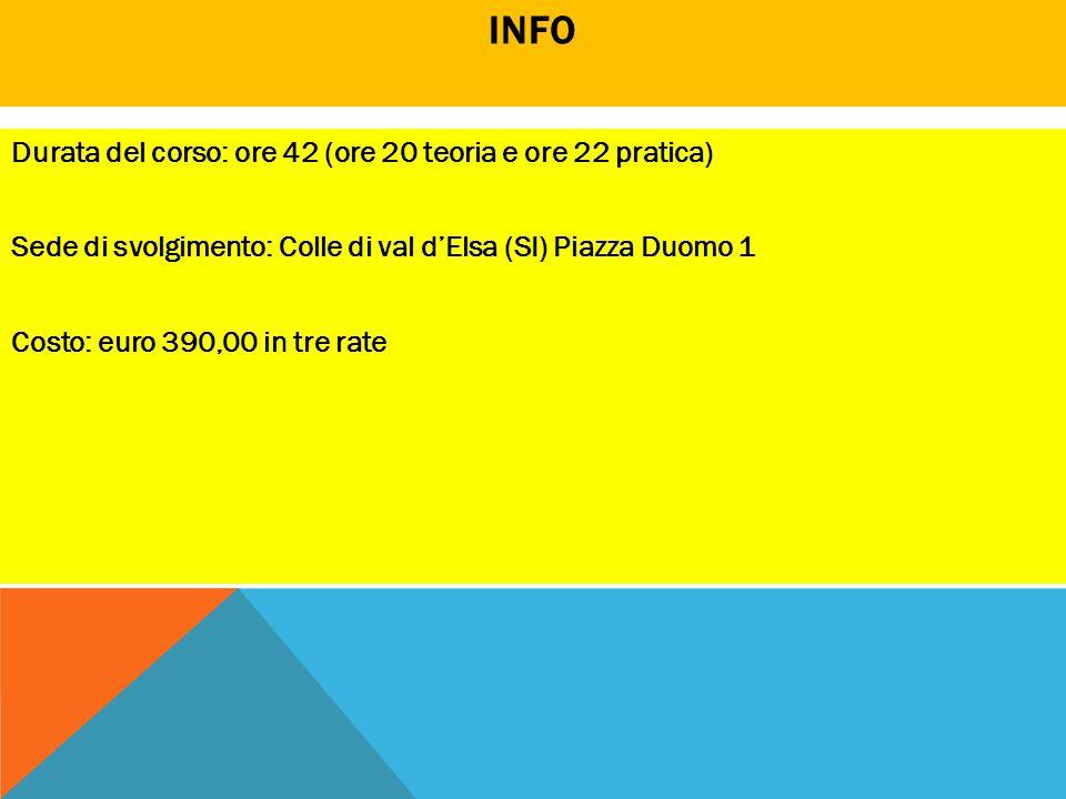 INFO Durata del corso: ore 42 (ore 20 teoria e ore 22 pratica) Sede di svolgimento: Colle di val d'Elsa (SI) Piazza Duomo 1 Costo: euro 390,00 in tre