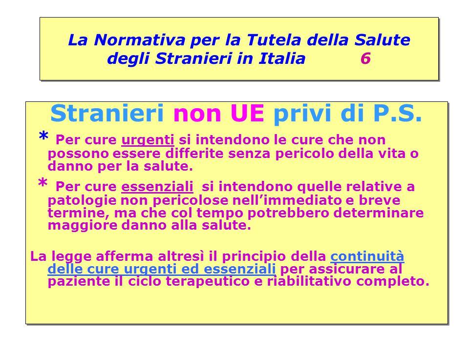 La Normativa per la Tutela della Salute degli Stranieri in Italia 6 Stranieri non UE privi di P.S. * Per cure urgenti si intendono le cure che non pos
